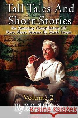 Tall Tales and Short Stories: An Amusing Compilation of Rare Short Stories by Mark Twain Mark Twain 9781516954797