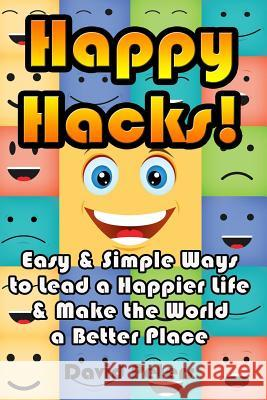 Happy Hacks: Easy & Simple Ways to Lead a Happier Life & Make the World a Better Place David Peters 9781516960323 Createspace