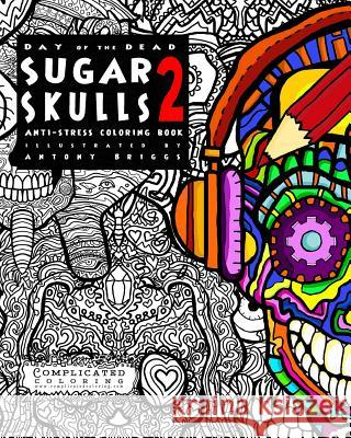 Day of the Dead - Sugar Skulls 2: Anti-Stress Coloring Book Complicated Coloring Antony Briggs 9781516967544 Createspace
