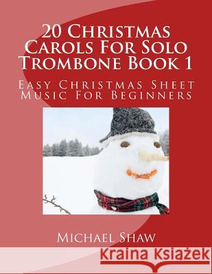 20 Christmas Carols for Solo Trombone Book 1: Easy Christmas Sheet Music for Beginners Michael Shaw 9781516970032