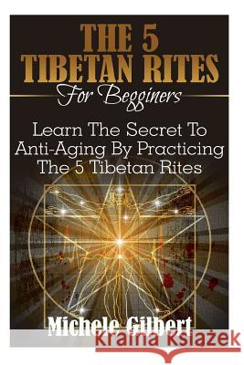 The 5 Tibetan Rites for Beginners: Learn the Secret to Anti-Aging by Practicing the 5 Tibetan Rites Michele Gilbert 9781516970681