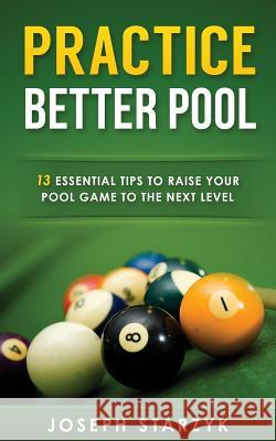 Practice Better Pool: 13 Essential Tips to Raise Your Pool Game to the Next Level Joseph Starzyk 9781516971039