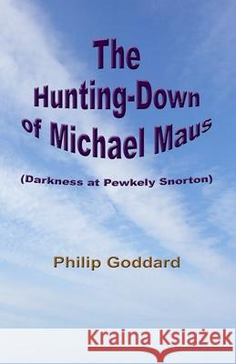The Hunting-Down of Michael Maus: Darkness at Pewkely Snorton Philip Goddard 9781517012311