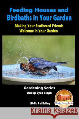 Feeding Houses and Birdbaths in Your Garden - Making Your Feathered Friends Welcome in Your Garden Dueep Jyot Singh John Davidson Mendon Cottage Books 9781517020118