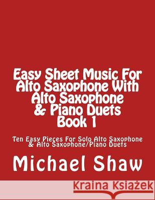 Easy Sheet Music for Alto Saxophone with Alto Saxophone & Piano Duets Book 1: Ten Easy Pieces for Solo Alto Saxophone & Alto Saxophone/Piano Duets Michael Shaw 9781517025335