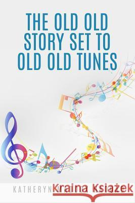 The Old Old Story Set to Old Old Tunes: 80 Bible Story Lyrics Katheryn Maddox Haddad Northern Lights Publishin 9781517030797