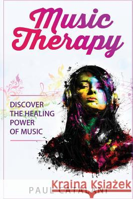Music Therapy: Discover the Healing Power of Music Paul Catalani 9781517037994