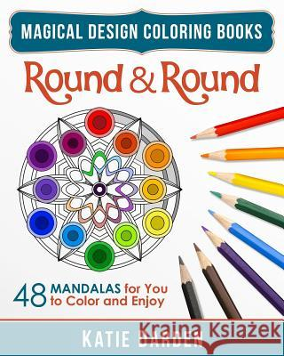 Round & Round: 48 Mandalas for You to Color & Enjoy Katie Darden Magical Design Studios 9781517038441