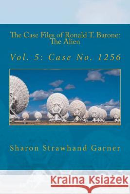 The Case Files of Ronald T. Barone: The Alien: Vol. 5: Case No. 1256 Sharon Strawhan 9781517038472