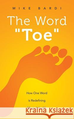 The Word Toe: How One Word Is Redefining Mental Health (Project Toe) Mike Bardi 9781517040796