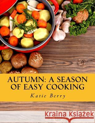 Autumn: A Season of Easy Cooking Katie Berry 9781517043933