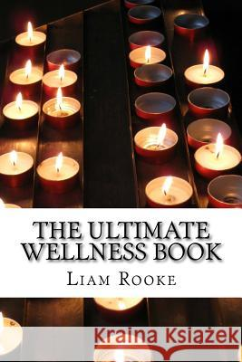 The Ultimate Wellness Book: Heal Yourself from the Inside Out MR Liam Rooke 9781517050481