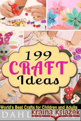 199 Craft Ideas: World's Best Crafts for Children and Adults Dahlia Rose 9781517061234