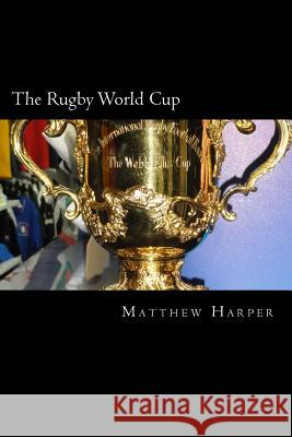 The Rugby World Cup: Amazing Facts, Awesome Trivia, Cool Pictures & Fun Quiz for Kids - The Best Book Strategy That Helps Guide Children to Matthew Harper 9781517064525 Createspace