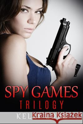 Spy Games Trilogy Kelly Love 9781517064792 Createspace