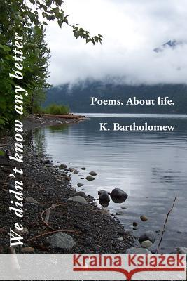 We Didn't Know Any Better: Poems. about Life. K. Bartholomew 9781517076672