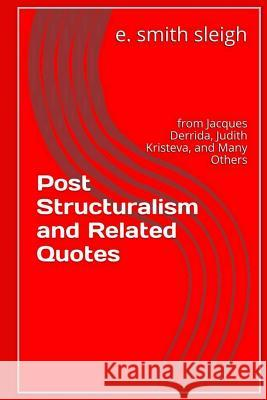 Post-Structuralism and Related Quotes: From Jacques Derrida, Judith Kristeva, and Others E. Smith Sleigh 9781517093181