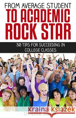 From Average Student to Academic Rock Star: 30 Tips for Succeeding in College Classes Catherine Goggia 9781517107017