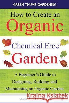 How to Create an Organic Chemical Free Garden: A Beginner's Guide to Building and Maintaining an Organic Garden Margaret Dawson 9781517110307