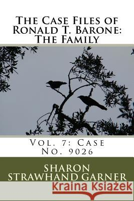 The Case Files of Ronald T. Barone: The Family: Vol. 7: Case No. 9026 Sharon Strawhan 9781517118280