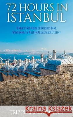 Istanbul: 72 Hours in Istanbul -A Smart Swift Guide to Delicious Food, Great Rooms & What to Do in Istanbul, Turkey. Trip Planner Guides 9781517122386