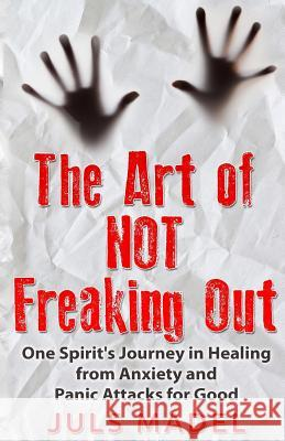 The Art of Not Freaking Out: One Spirit's Journey in Healing from Anxiety & Panic Attacks for Good MS Juls Madel 9781517135119