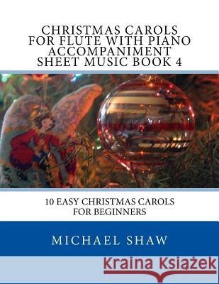 Christmas Carols for Flute with Piano Accompaniment Sheet Music Book 4: 10 Easy Christmas Carols for Beginners Michael Shaw 9781517141530