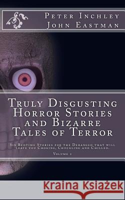 Truly Disgusting Horror Stories and Bizarre Tales of Terror: Six Bedtime Horror Stories for the Deranged That Will Leave You Chuckling and Chilled Peter Inchley John Eastman 9781517150655