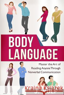 Body Language: Master the Art of Reading Anyone Through Nonverbal Communication J. Wolf 9781517156893