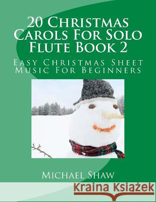 20 Christmas Carols for Solo Flute Book 2: Easy Christmas Sheet Music for Beginners Michael Shaw 9781517159207