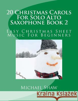20 Christmas Carols for Solo Alto Saxophone Book 2: Easy Christmas Sheet Music for Beginners Michael Shaw 9781517159672