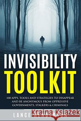 Invisibility Toolkit - 100 Ways to Disappear from Oppressive Governments, Stalke: How to Disappear and Be Invisible Internationally Lance Henderson 9781517160081