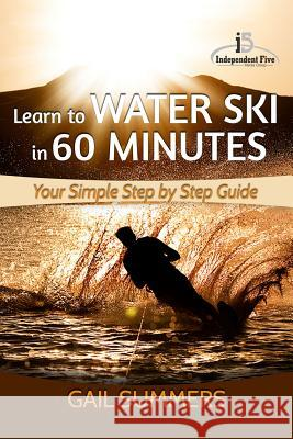 Learn to Water Ski in 60 Minutes: - Your Simple Step by Step Guide Gail Summers 9781517161842