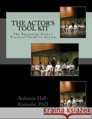 The Actor's Tool Kit: The Beginning Actor's Practical Guide to Acting Ardencie Hall-Karamb 9781517169138