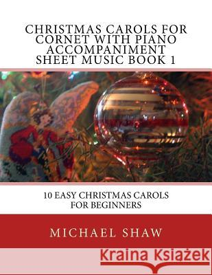 Christmas Carols for Cornet with Piano Accompaniment Sheet Music Book 1: 10 Easy Christmas Carols for Beginners Michael Shaw 9781517188078