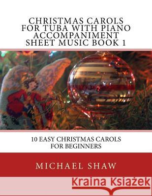 Christmas Carols for Tuba with Piano Accompaniment Sheet Music Book 1: 10 Easy Christmas Carols for Beginners Michael Shaw 9781517188160