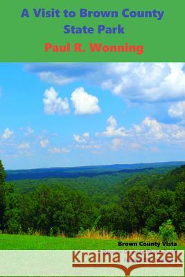 A Visit to Brown County State Park: Family Friendly Vacation Fun at Brown County Indiana State Park Paul R. Wonning 9781517189198