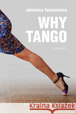 Why Tango: Essays on Learning, Dancing and Living Tango Argentino Veronica Toumanova 9781517189471