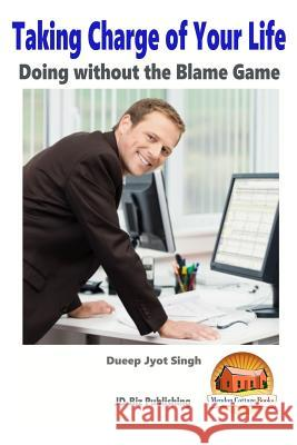 Taking Charge of Your Life - Doing Without the Blame Game Dueep Jyot Singh John Davidson Mendon Cottage Books 9781517199852 Createspace