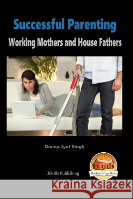 Successful Parenting - Working Mothers and House Fathers Dueep Jyot Singh John Davidson Mendon Cottage Books 9781517200213 Createspace