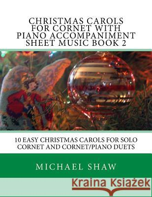Christmas Carols for Cornet with Piano Accompaniment Sheet Music Book 2: 10 Easy Christmas Carols for Solo Cornet and Cornet/Piano Duets Michael Shaw 9781517204464