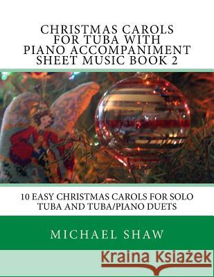 Christmas Carols for Tuba with Piano Accompaniment Sheet Music Book 2: 10 Easy Christmas Carols for Solo Tuba and Tuba/Piano Duets Michael Shaw 9781517204488
