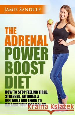 The Adrenal Reset Power Boost Diet: How to Stop Feeling Tired, Stressed, Fatigued & Irritable and Learn to Balance Your Hormones! Jamie Sandulf 9781517208301