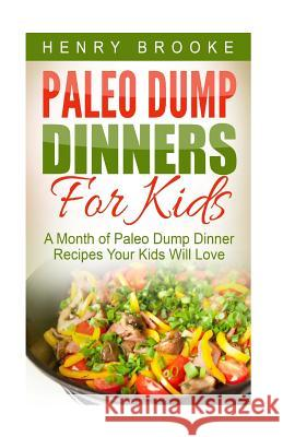 Paleo Dump Dinners: Paleo Dump Dinners For Kids - A Month of Paleo Dump Dinner Recipes Your Kids Will Love Henry Brooke 9781517208721 Createspace Independent Publishing Platform