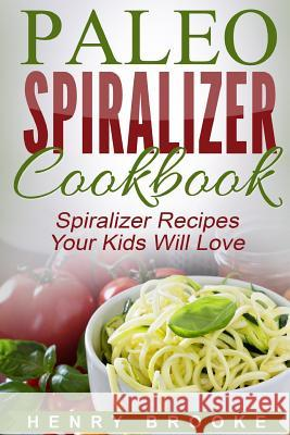 Spiralizer Cookbook: Paleo Spiralizer Recipes Your Kids Will Love Henry Brooke 9781517208820 Createspace