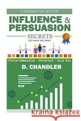 Communication: Influence and Persuasion Secrets - Effective Communication, Interpersonal, Social Skills D. Chandler 9781517210281