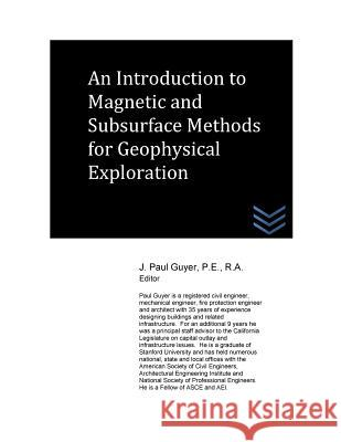 An Introduction to Magnetic and Subsurface Methods for Geophysical Exploration J. Paul Guyer 9781517214036
