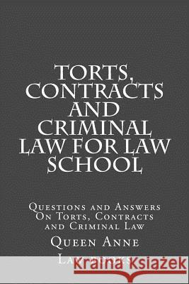 Torts, Contracts and Criminal Law for Law School: Questions and Answers on Torts, Contracts and Criminal Law Queen Anne La 9781517217686