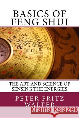 Basics of Feng Shui: The Art and Science of Sensing the Energies Peter Fritz Walter 9781517227647