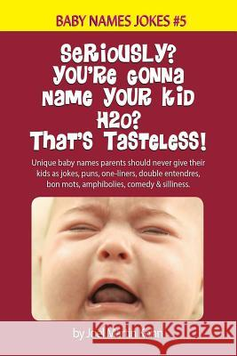 Seriously? You're Gonna Name Your Kid H2o? That's Tasteless!: Unique Baby Names Parents Should Never Give Their Kids as Jokes, Puns, One-Liners, Doubl Joel Martin Kohn 9781517230531